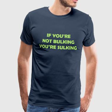 If you're not bulking you're sulking - Men's Premium T-Shirt