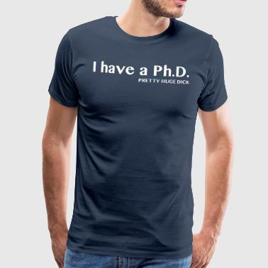 I Have a PhD: Pretty Huge Dick - Men's Premium T-Shirt