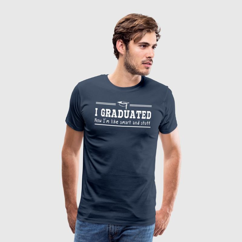 I Graduated Now I'm Like Smart and Stuff - Men's Premium T-Shirt