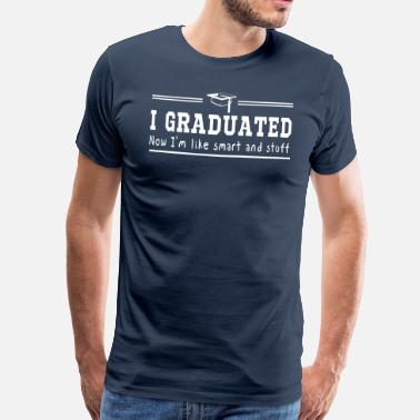 Stuff I Graduated Now I'm Like Smart and Stuff - Men's Premium T-Shirt