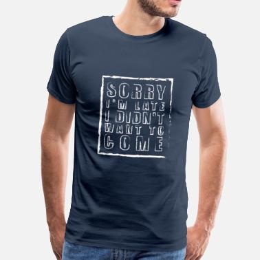 Late Sorry im late i didnt want to come - Men's Premium T-Shirt