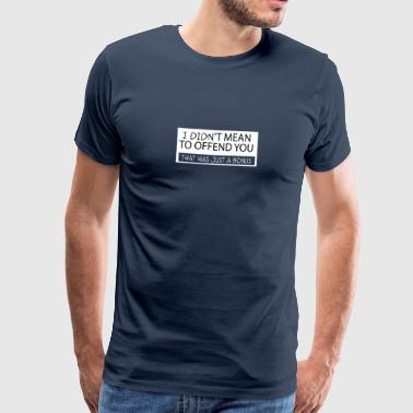 I did not mean to offend you. That was just a B - Men's Premium T-Shirt