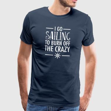 I Go Sailing To Burn Off The Crazy - T-shirt Premium Homme