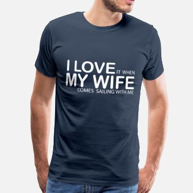 Sailing I LOVE IT WHEN MY WIFE COMES SAILING WITH ME - Men's Premium T-Shirt