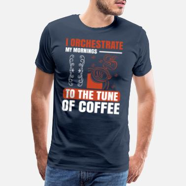 Coffee Drink I orchestrate my mornings to the tune of coffee - Men's Premium T-Shirt