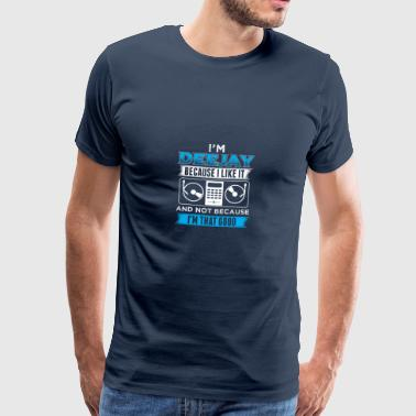 DJ IN THE DEEJAY BECAUSE I LIKE IT - Men's Premium T-Shirt