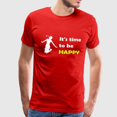 It's time to be happy Woman - T-shirt Premium Homme
