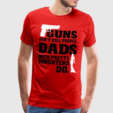 Guns don't kill people. Dads with daughters do! - Mannen Premium T-shirt