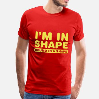 Shape I'm in shape.. Round is a shape - Mannen Premium T-shirt
