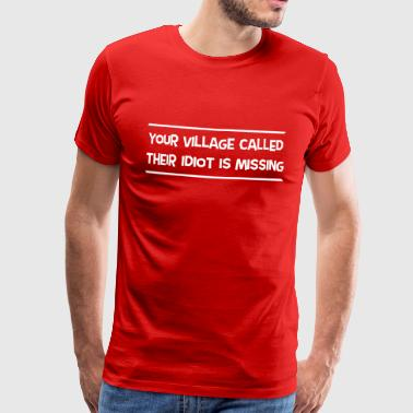 Village Idiot Your Village Called Their Idiot Is Missing - Men's Premium T-Shirt