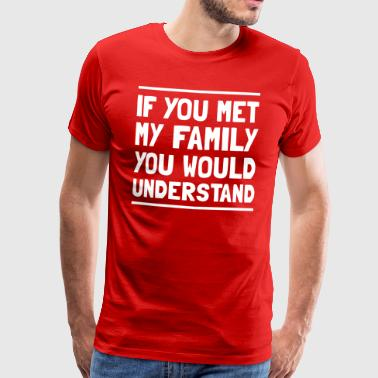 If you met my family you would understand - Men's Premium T-Shirt