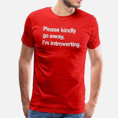 Go Away Please Kindly Go Away, I'm Introverting.  - Men's Premium T-Shirt
