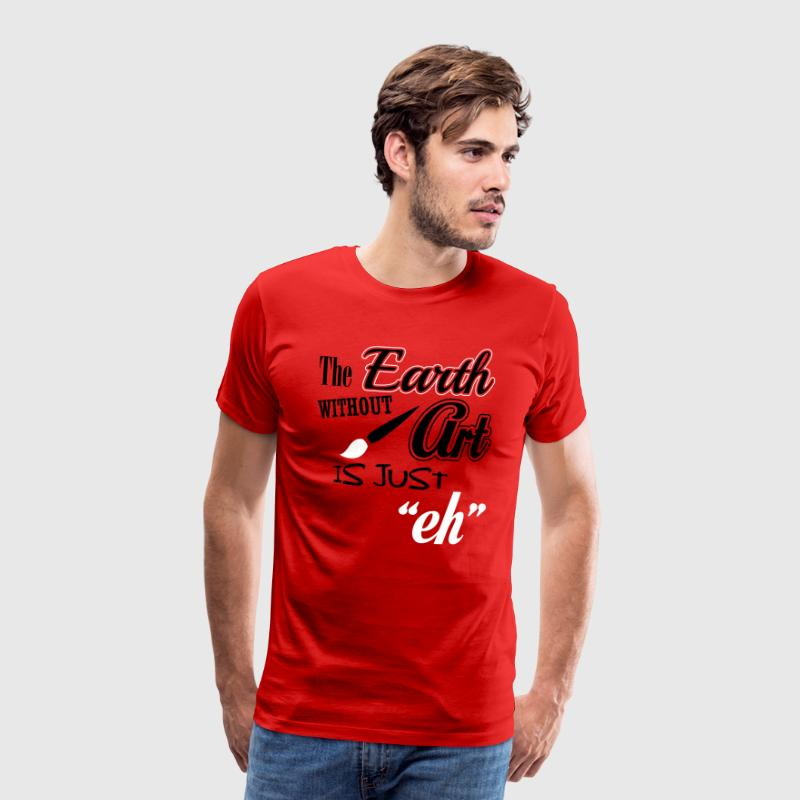 The Earth without art is just eh - Camiseta premium hombre