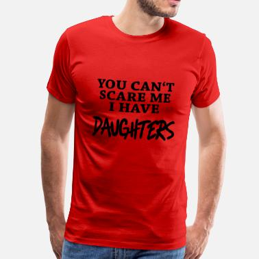 Cant You can't scare me - I have daughters - Men's Premium T-Shirt
