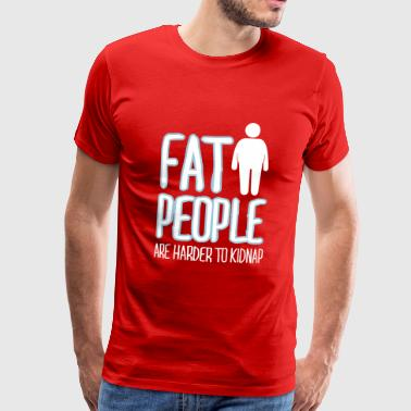 Fat People Are Harder To Kidnap fat people are harder to kidnap - Men's Premium T-Shirt