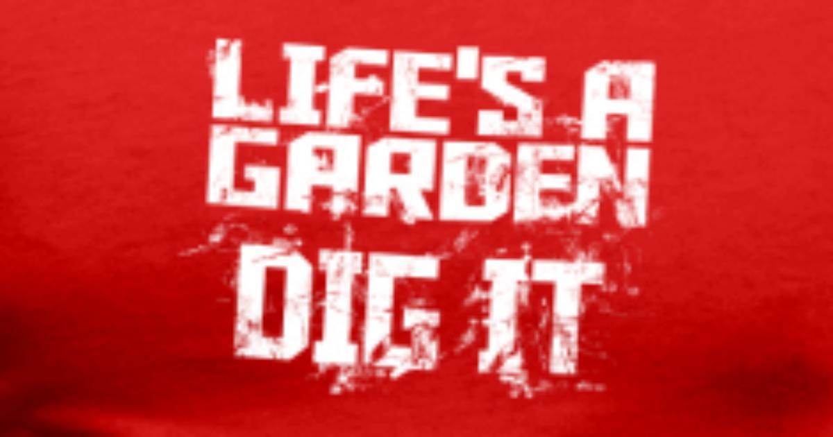lifes a garden dig it by ap shirtz 2 spreadshirt - Lifes A Garden Dig It