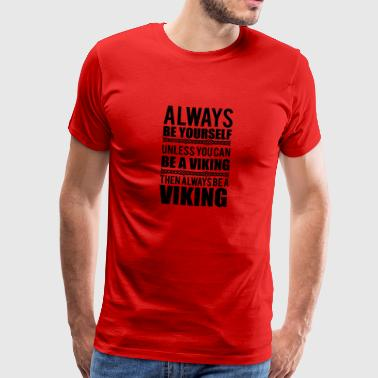 Always be yourself. Unless you can be a viking - Premium T-skjorte for menn