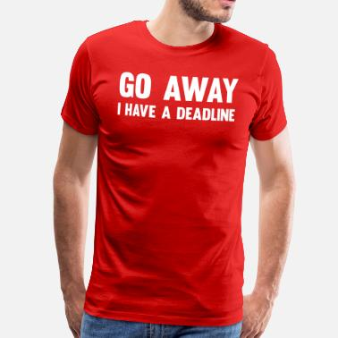 Go Away Go Away I Have a Deadline - Men's Premium T-Shirt