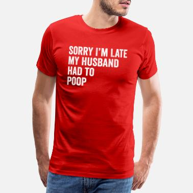 Geek Sorry I'm Late My Husband Had To Poop - Men's Premium T-Shirt