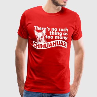 There's no such thing as too many chihuahuas! - Men's Premium T-Shirt