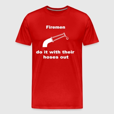 Firemen Do It With Their Hoses Out. - Men's Premium T-Shirt