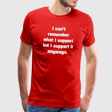 I can't remember what I support but I support it - Männer Premium T-Shirt