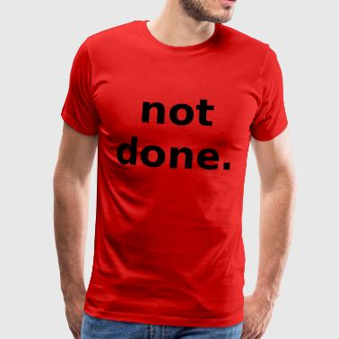 not done not done - Men's Premium T-Shirt