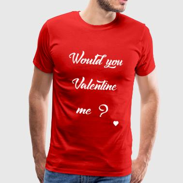 Would you Valentine me ? - T-shirt Premium Homme