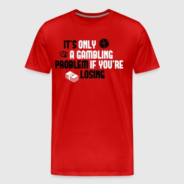 It's only a gambling problem if you're losing - Men's Premium T-Shirt