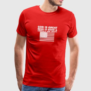 God is Great Beer is Good and Liberals are Crazy - Men's Premium T-Shirt