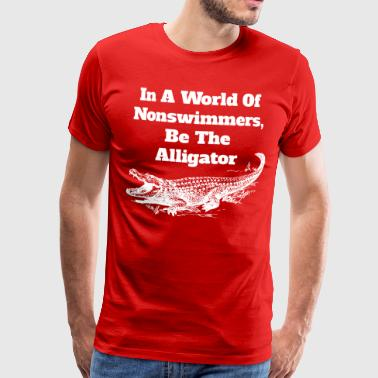 In een wereld van Nonswimmers, Be The Alligator - Mannen Premium T-shirt