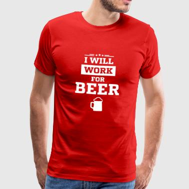 I WANT WORK FOR BEER - Men's Premium T-Shirt
