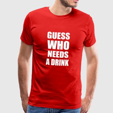 Guess who needs a drink - Männer Premium T-Shirt