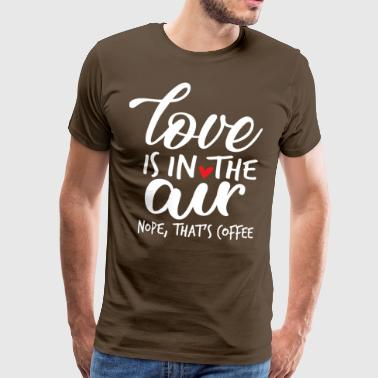 Love Is In The Air Nope That is Coffee Love Valent - Miesten premium t-paita