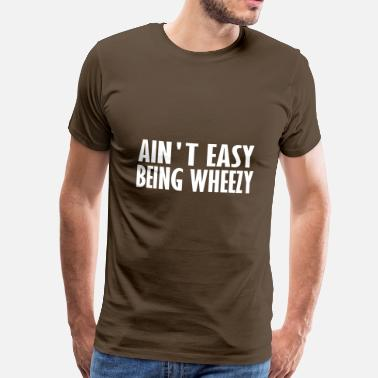 Aint aint easy being wheezy - Men's Premium T-Shirt