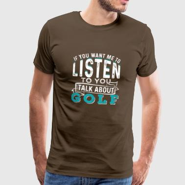 If You Want Me To Listen To You Talk About Golf - Men's Premium T-Shirt