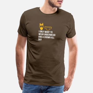Lazy Underwear I Only Want To Wear Underwear And A Crown - Men's Premium T-Shirt