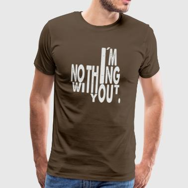 i'm nothing without you - Men's Premium T-Shirt
