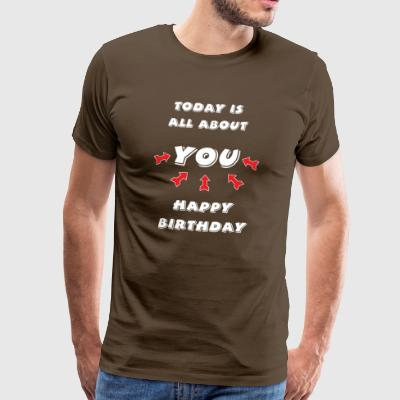 Today is all about YOU ... Happy Birthday. - Men's Premium T-Shirt