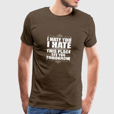 I Hate You I Hate This Place See You Tomorrow - Mannen Premium T-shirt