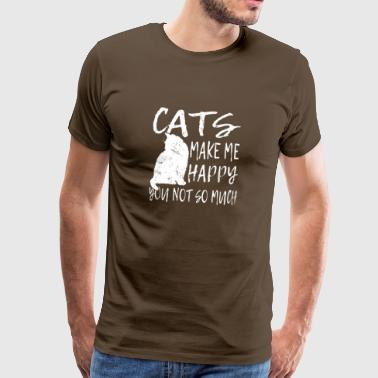 CATS MAKE ME HAPPY YOU NOT SO MUCH! - Männer Premium T-Shirt