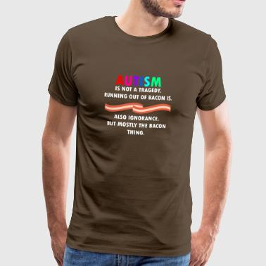 Autism is not tragedy, running our of bacon is - Männer Premium T-Shirt
