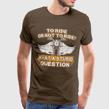 TO RIDE OR NOT TO THE - Men's Premium T-Shirt