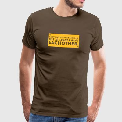 I Have Schizophrenia But Atleast I Have Each Other - Men's Premium T-Shirt