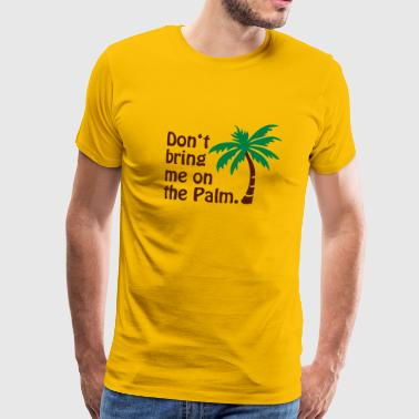 Don't bring me on the Palm © - Camiseta premium hombre