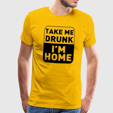 take me drunk, i'm home - Mannen Premium T-shirt