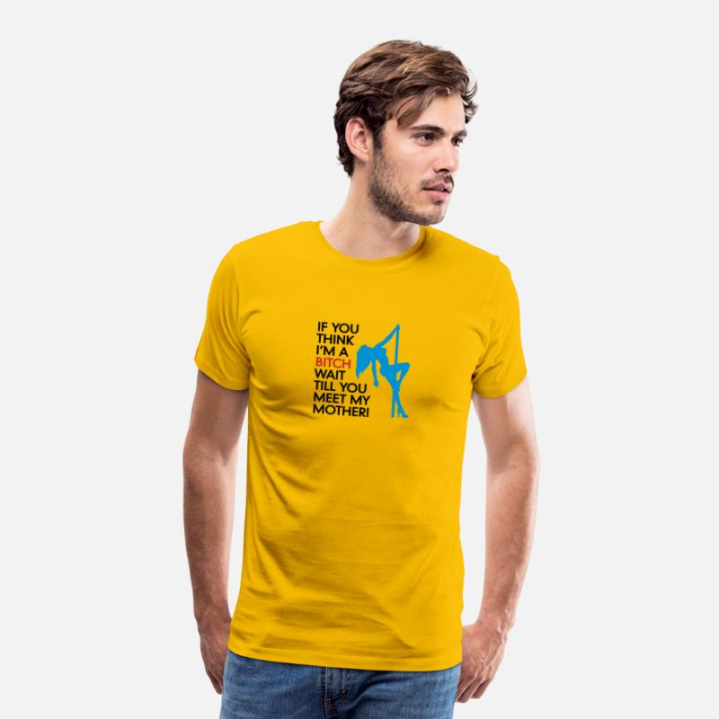 Bitch T-Shirts - Do You Think I'm A Bitch?Wait Till You Meet My Mom - Men's Premium T-Shirt sun yellow