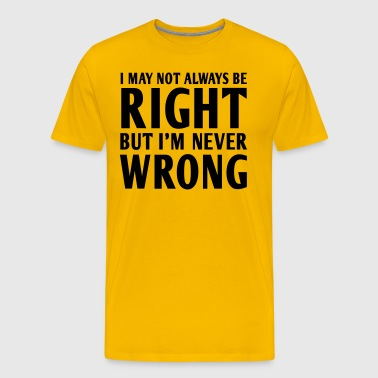 I May Not Always Be Right But I'm Never Wrong - Men's Premium T-Shirt