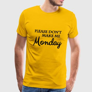 Please don t make me monday - Männer Premium T-Shirt