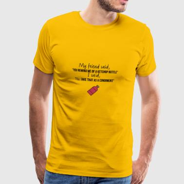 You remind me of a ketchup bottle - Men's Premium T-Shirt